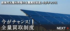今がチャンス!全量買取制度 産業用太陽光発電の全量買取制度、今がチャンス